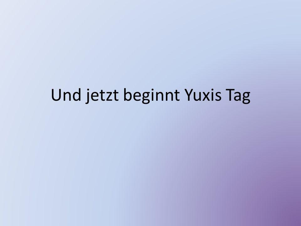 Und jetzt beginnt Yuxis Tag