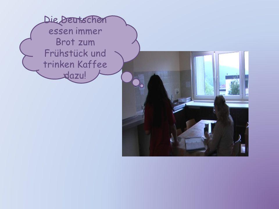 Die Deutschen essen immer Brot zum Frühstück und trinken Kaffee dazu!
