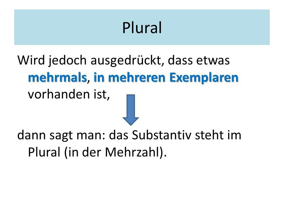 Plural Wird jedoch ausgedrückt, dass etwas mehrmals, in mehreren Exemplaren vorhanden ist,