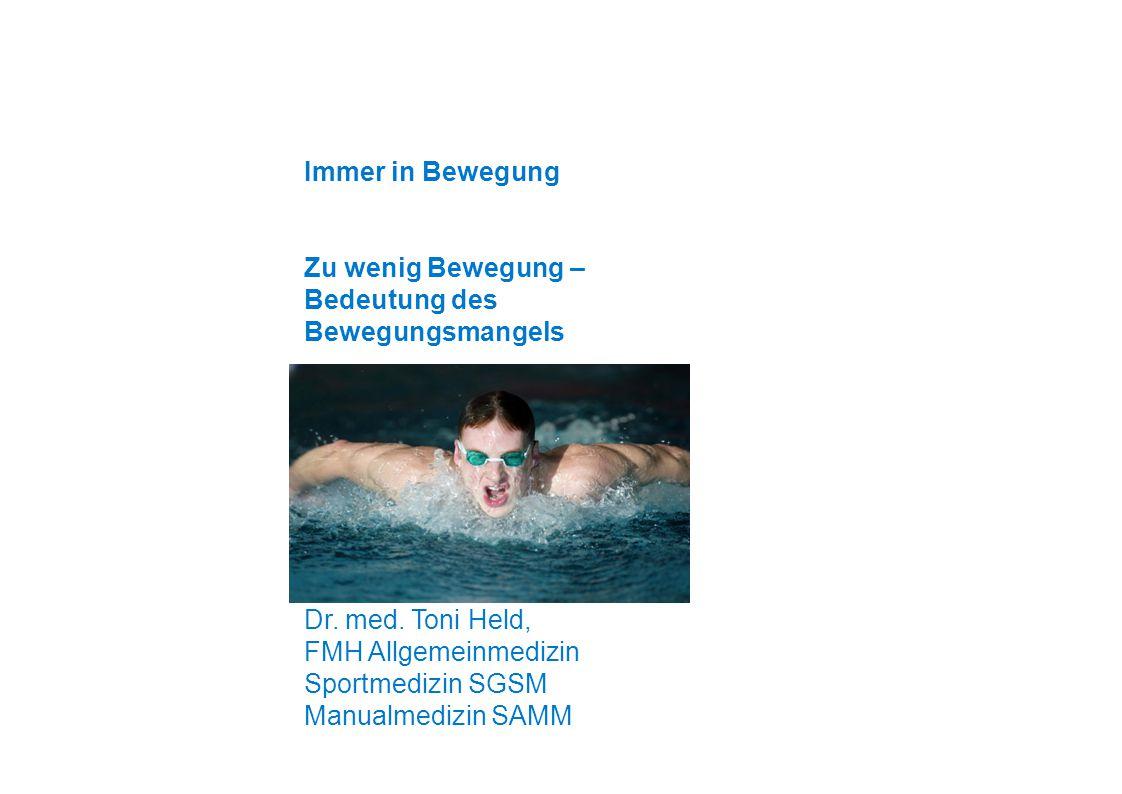 Immer in Bewegung Zu wenig Bewegung – Bedeutung des Bewegungsmangels. Dr. med. Toni Held, FMH Allgemeinmedizin.