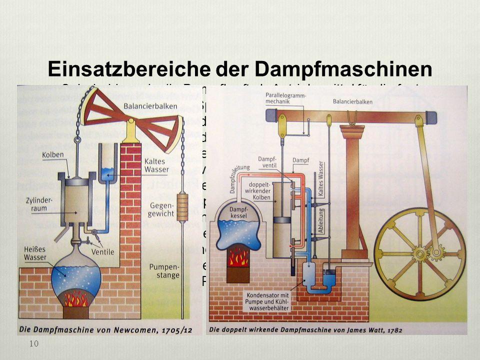 Einsatzbereiche der Dampfmaschinen Sehr bald wurde die Dampfkraft als Antriebsmittel für die fast gleichzeitig erfundenen Spinn- und Webmaschinen verwendet. 1807 baute Robert Fulton das erste Dampfschiff. Allmählich traten die Dampfer an die Stelle der Segelschiffe. Eine ganze Reihe von Erfindern machte sich hinter die Entwicklung eines Dampfwagens oder einer Dampflokomotive. Schon seit langem hatten Pferde die in Bergwerken gewonnene Kohle mit Wagen auf Holz- oder Eisenschienen wegtransportiert. Nun wurden sie durch die mit einer Dampfmaschine angetriebene Lokomotive ersetzt. Bald erkannte man, dass in den von einer Lokomotive gezogenen Wagen nicht nur Kohle, sondern auch andere Güter und Menschen transportiert werden konnten. Die Eisenbahn trat an die Stelle der Postkutsche.