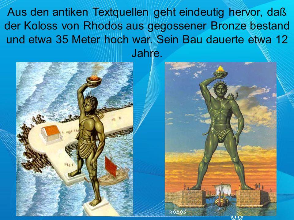 Aus den antiken Textquellen geht eindeutig hervor, daß der Koloss von Rhodos aus gegossener Bronze bestand und etwa 35 Meter hoch war.
