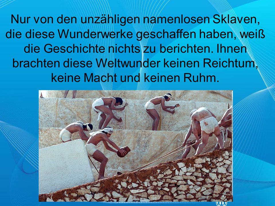 Nur von den unzähligen namenlosen Sklaven, die diese Wunderwerke geschaffen haben, weiß die Geschichte nichts zu berichten.
