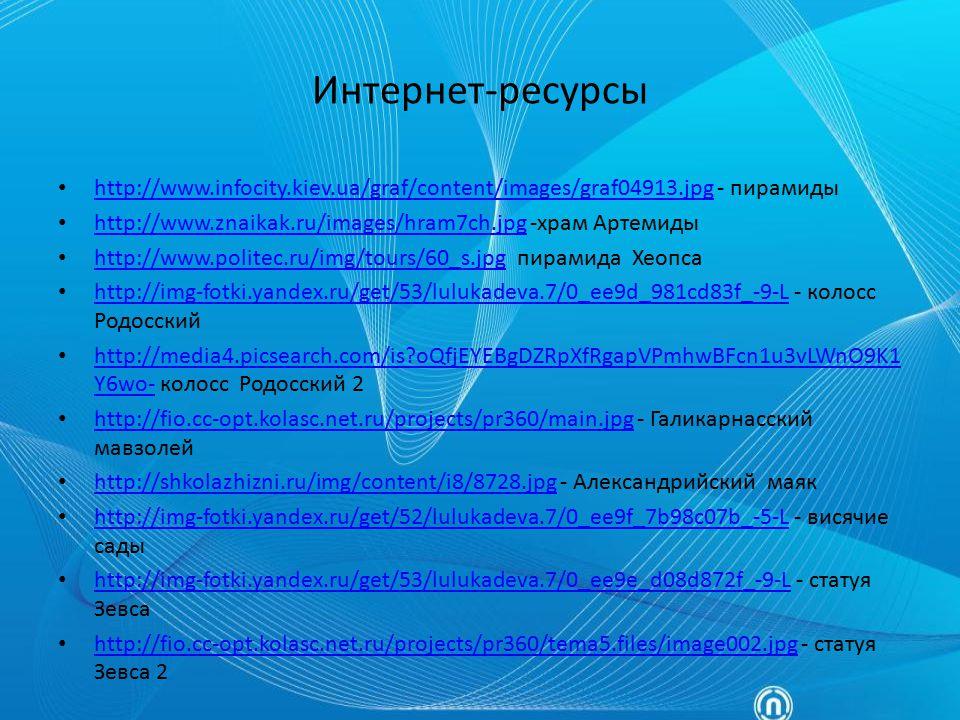 Интернет-ресурсы http://www.infocity.kiev.ua/graf/content/images/graf04913.jpg - пирамиды. http://www.znaikak.ru/images/hram7ch.jpg -храм Артемиды.