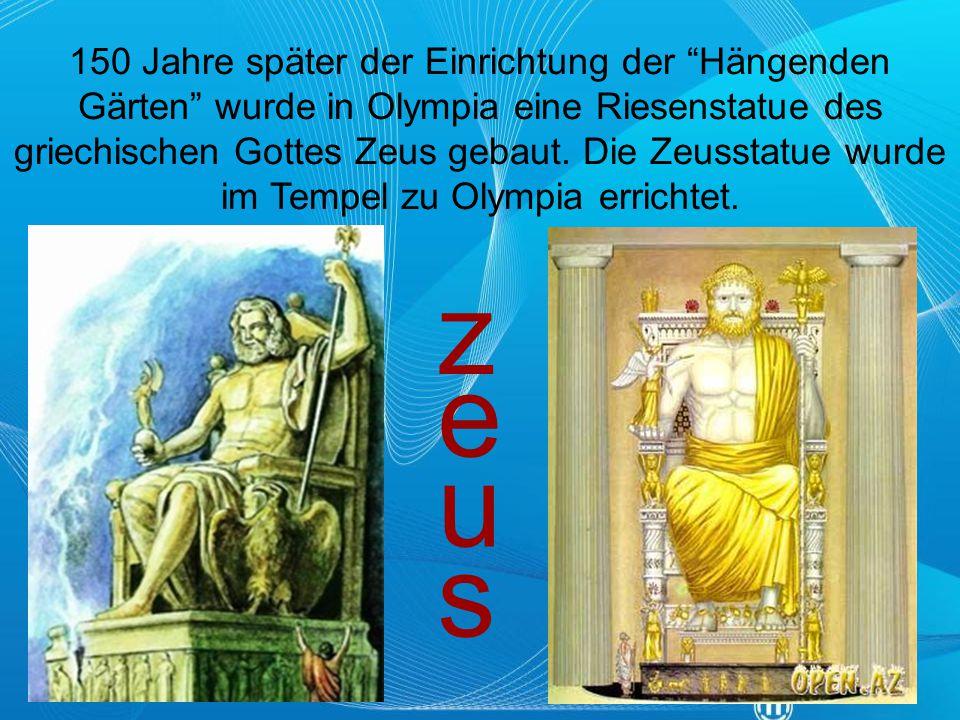 150 Jahre später der Einrichtung der Hängenden Gärten wurde in Olympia eine Riesenstatue des griechischen Gottes Zeus gebaut. Die Zeusstatue wurde im Tempel zu Olympia errichtet.
