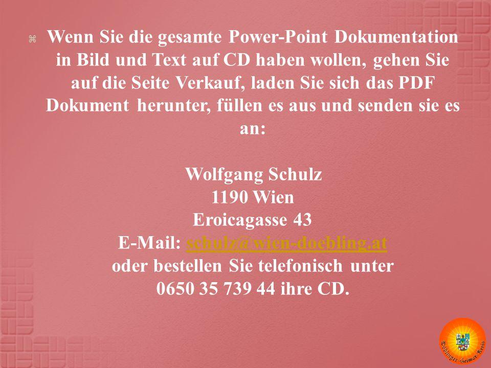 Wenn Sie die gesamte Power-Point Dokumentation in Bild und Text auf CD haben wollen, gehen Sie auf die Seite Verkauf, laden Sie sich das PDF Dokument herunter, füllen es aus und senden sie es an: Wolfgang Schulz 1190 Wien Eroicagasse 43 E-Mail: schulz@wien-doebling.at oder bestellen Sie telefonisch unter 0650 35 739 44 ihre CD.