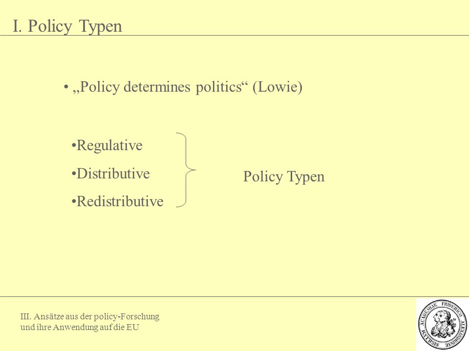 "I. Policy Typen ""Policy determines politics (Lowie) Regulative"