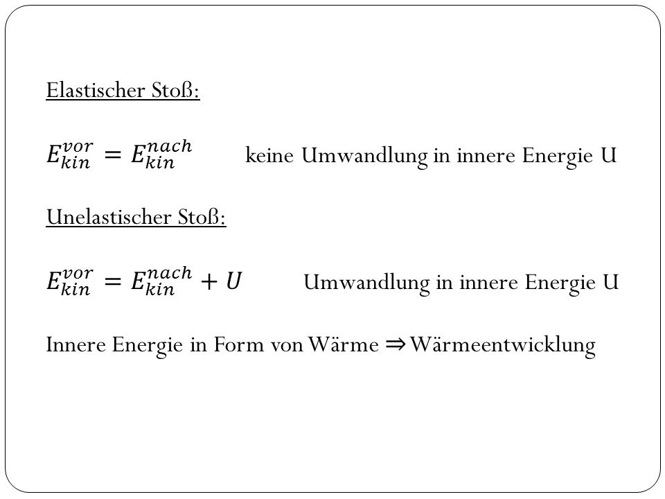 Elastischer Stoß: 𝐸 𝑘𝑖𝑛 𝑣𝑜𝑟 = 𝐸 𝑘𝑖𝑛 𝑛𝑎𝑐ℎ keine Umwandlung in innere Energie U. Unelastischer Stoß: