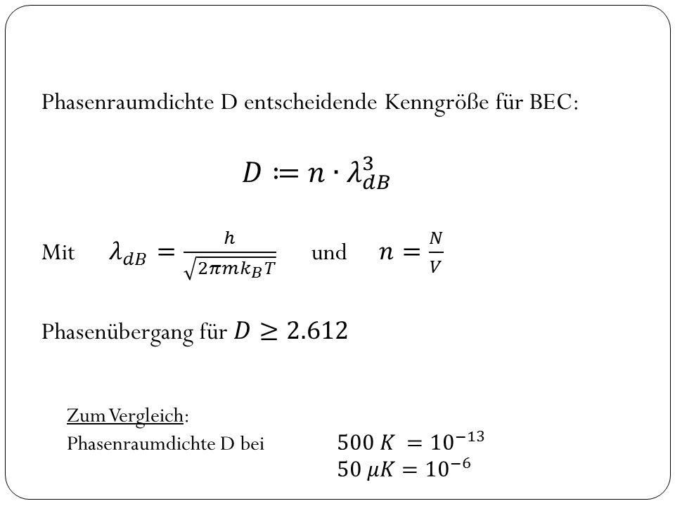𝐷≔𝑛 ∙𝜆 𝑑𝐵 3 Phasenraumdichte D entscheidende Kenngröße für BEC: