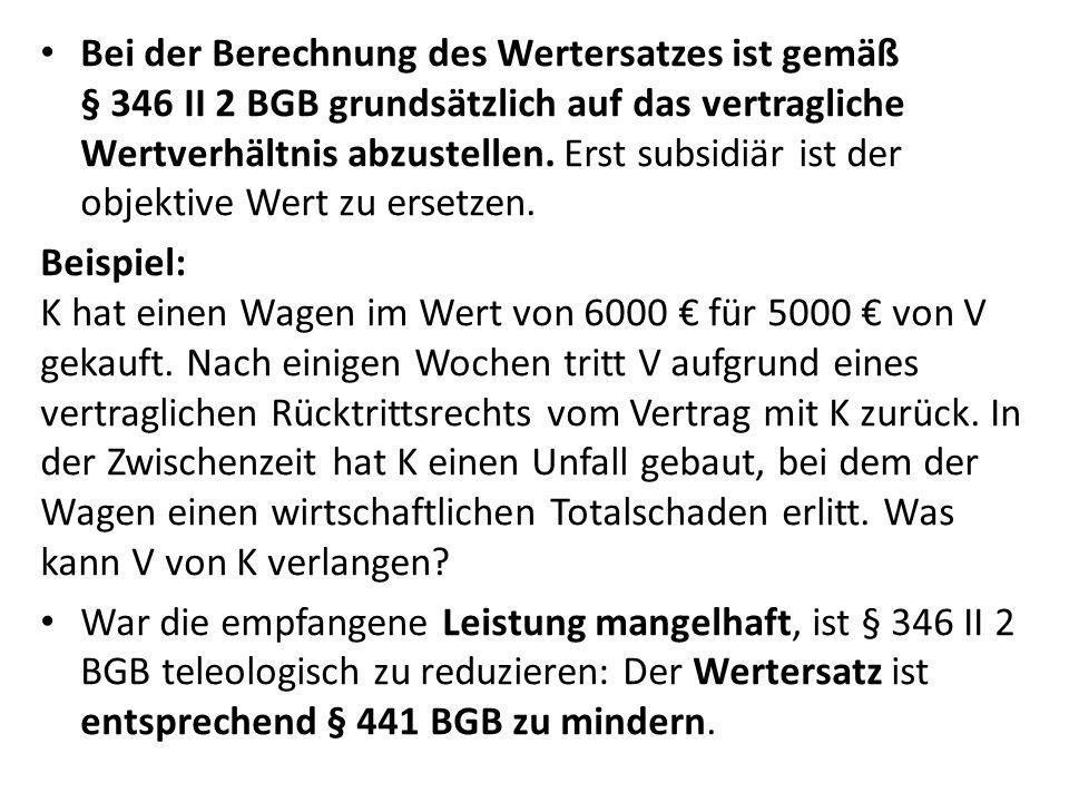 Bei der Berechnung des Wertersatzes ist gemäß § 346 II 2 BGB grundsätzlich auf das vertragliche Wertverhältnis abzustellen. Erst subsidiär ist der objektive Wert zu ersetzen.