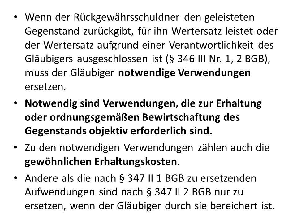 Wenn der Rückgewährsschuldner den geleisteten Gegenstand zurückgibt, für ihn Wertersatz leistet oder der Wertersatz aufgrund einer Verantwortlichkeit des Gläubigers ausgeschlossen ist (§ 346 III Nr. 1, 2 BGB), muss der Gläubiger notwendige Verwendungen ersetzen.