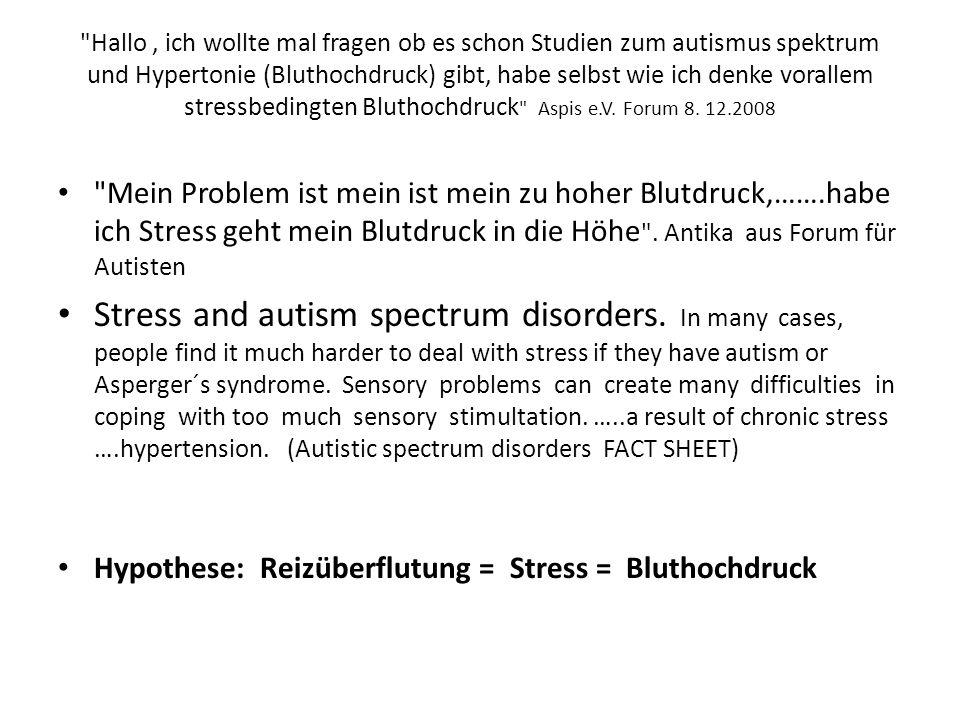 Hallo , ich wollte mal fragen ob es schon Studien zum autismus spektrum und Hypertonie (Bluthochdruck) gibt, habe selbst wie ich denke vorallem stressbedingten Bluthochdruck Aspis e.V. Forum 8. 12.2008