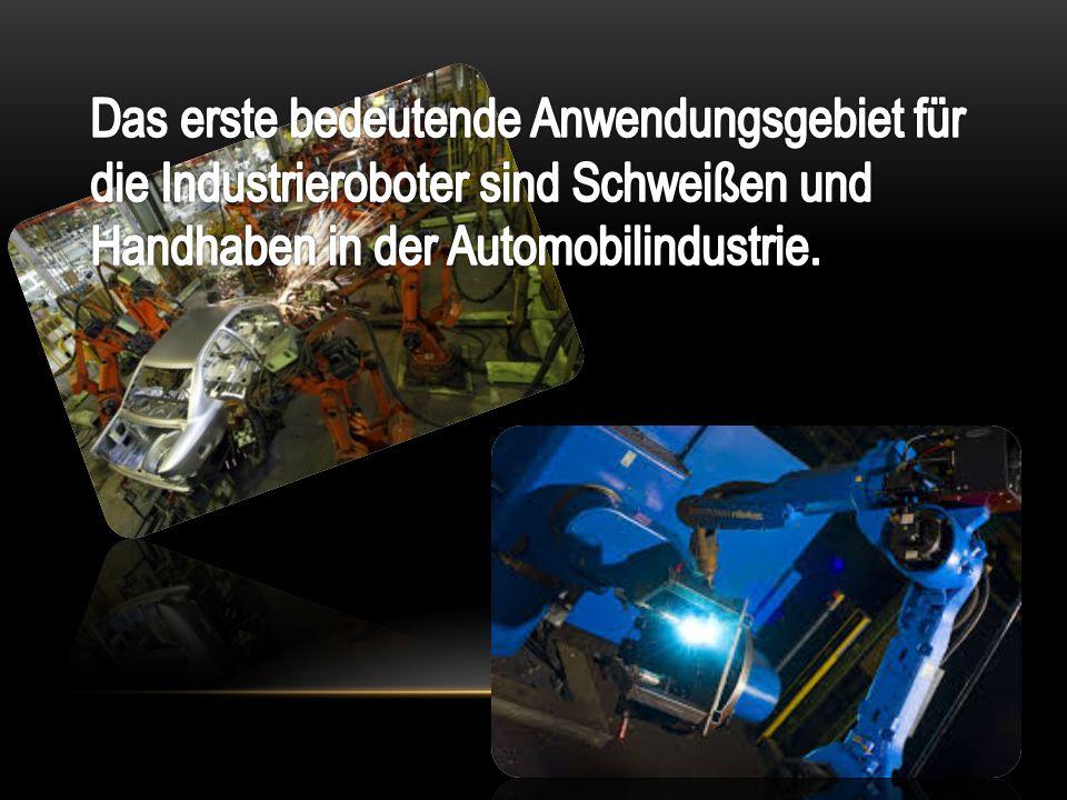 Das erste bedeutende Anwendungsgebiet für die Industrieroboter sind Schweißen und Handhaben in der Automobilindustrie.