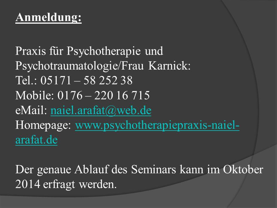 Anmeldung: Praxis für Psychotherapie und Psychotraumatologie/Frau Karnick: Tel.: 05171 – 58 252 38 Mobile: 0176 – 220 16 715 eMail: naiel.arafat@web.de Homepage: www.psychotherapiepraxis-naiel-arafat.de Der genaue Ablauf des Seminars kann im Oktober 2014 erfragt werden.