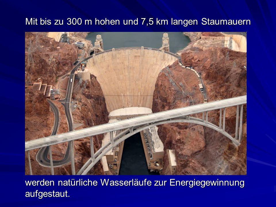 Mit bis zu 300 m hohen und 7,5 km langen Staumauern
