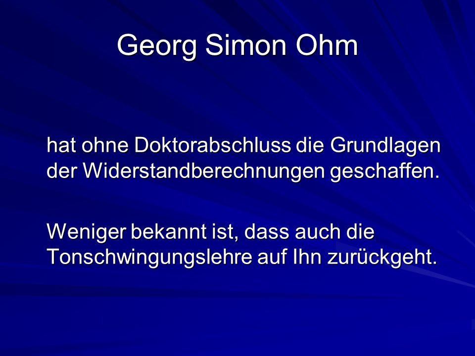 Georg Simon Ohm hat ohne Doktorabschluss die Grundlagen der Widerstandberechnungen geschaffen.