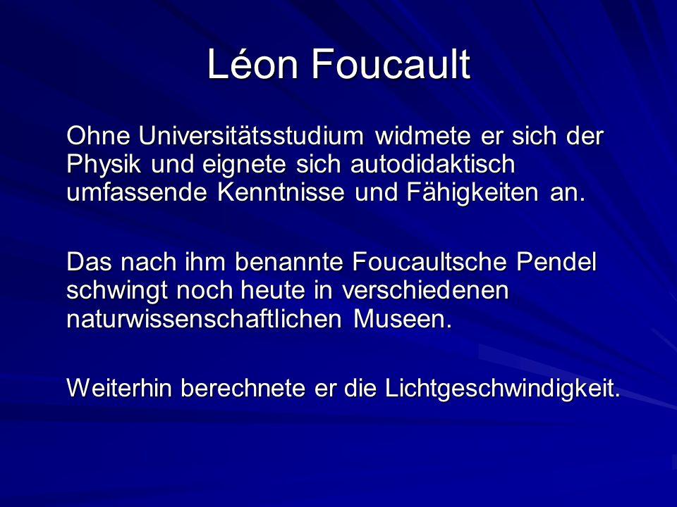 Léon Foucault Ohne Universitätsstudium widmete er sich der Physik und eignete sich autodidaktisch umfassende Kenntnisse und Fähigkeiten an.