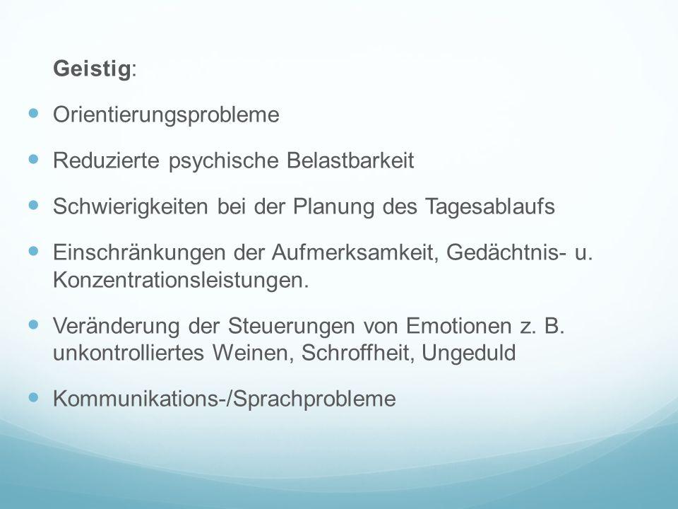 Geistig: Orientierungsprobleme. Reduzierte psychische Belastbarkeit. Schwierigkeiten bei der Planung des Tagesablaufs.