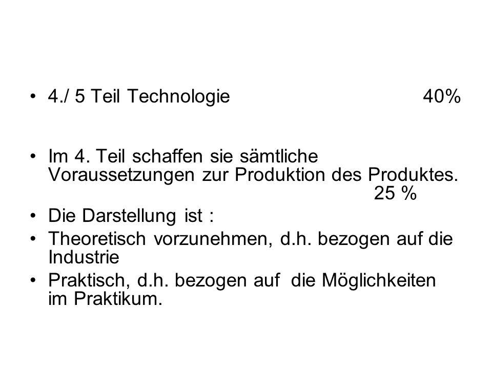 4./ 5 Teil Technologie 40% Im 4. Teil schaffen sie sämtliche Voraussetzungen zur Produktion des Produktes. 25 %