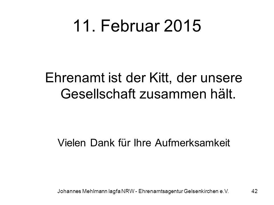 11. Februar 2015 Ehrenamt ist der Kitt, der unsere Gesellschaft zusammen hält. Vielen Dank für Ihre Aufmerksamkeit.