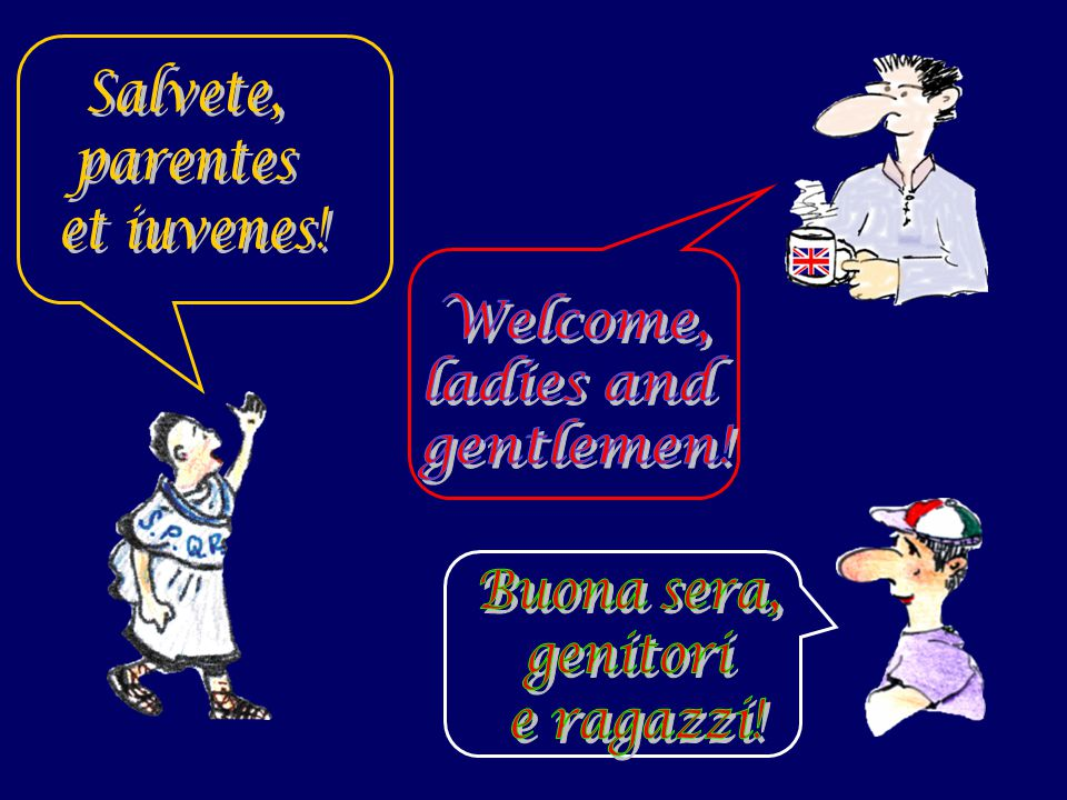 Salvete, parentes et iuvenes! Welcome, ladies and gentlemen! Buona sera, genitori e ragazzi!