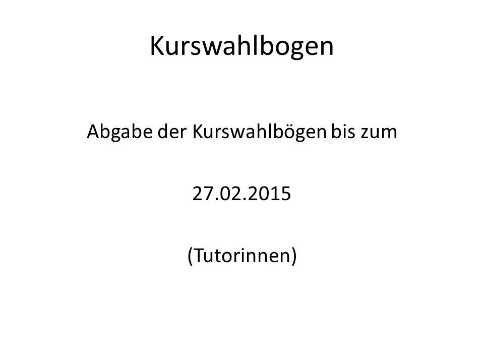Abgabe der Kurswahlbögen bis zum 27.02.2015 (Tutorinnen)