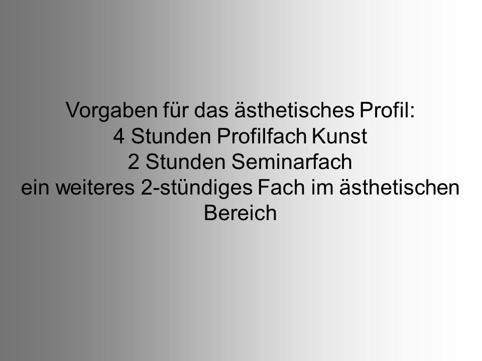 Vorgaben für das ästhetisches Profil: 4 Stunden Profilfach Kunst 2 Stunden Seminarfach ein weiteres 2-stündiges Fach im ästhetischen Bereich