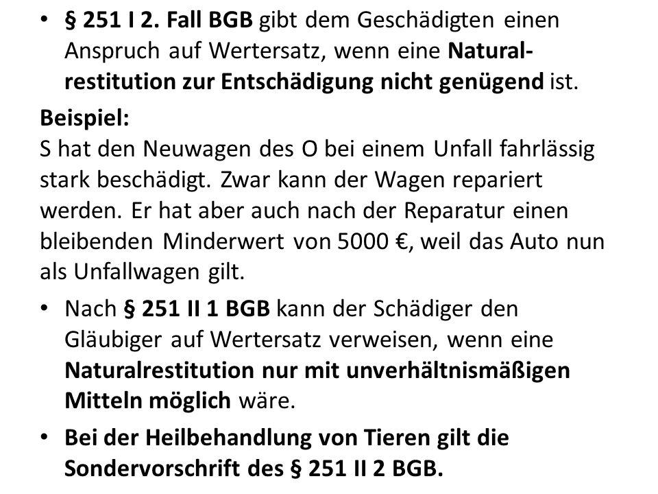 § 251 I 2. Fall BGB gibt dem Geschädigten einen Anspruch auf Wertersatz, wenn eine Natural-restitution zur Entschädigung nicht genügend ist.
