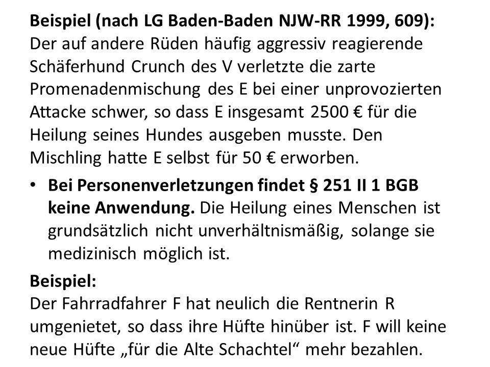 Beispiel (nach LG Baden-Baden NJW-RR 1999, 609): Der auf andere Rüden häufig aggressiv reagierende Schäferhund Crunch des V verletzte die zarte Promenadenmischung des E bei einer unprovozierten Attacke schwer, so dass E insgesamt 2500 € für die Heilung seines Hundes ausgeben musste. Den Mischling hatte E selbst für 50 € erworben.