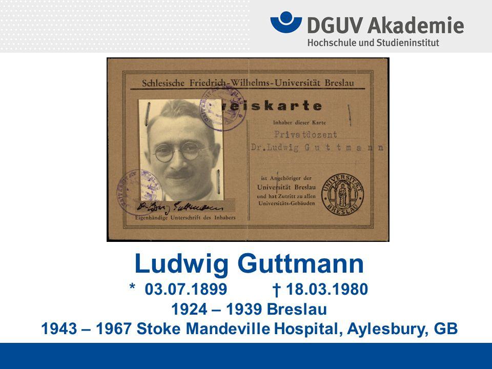 Ludwig Guttmann * 03.07.1899 † 18.03.1980 1924 – 1939 Breslau 1943 – 1967 Stoke Mandeville Hospital, Aylesbury, GB