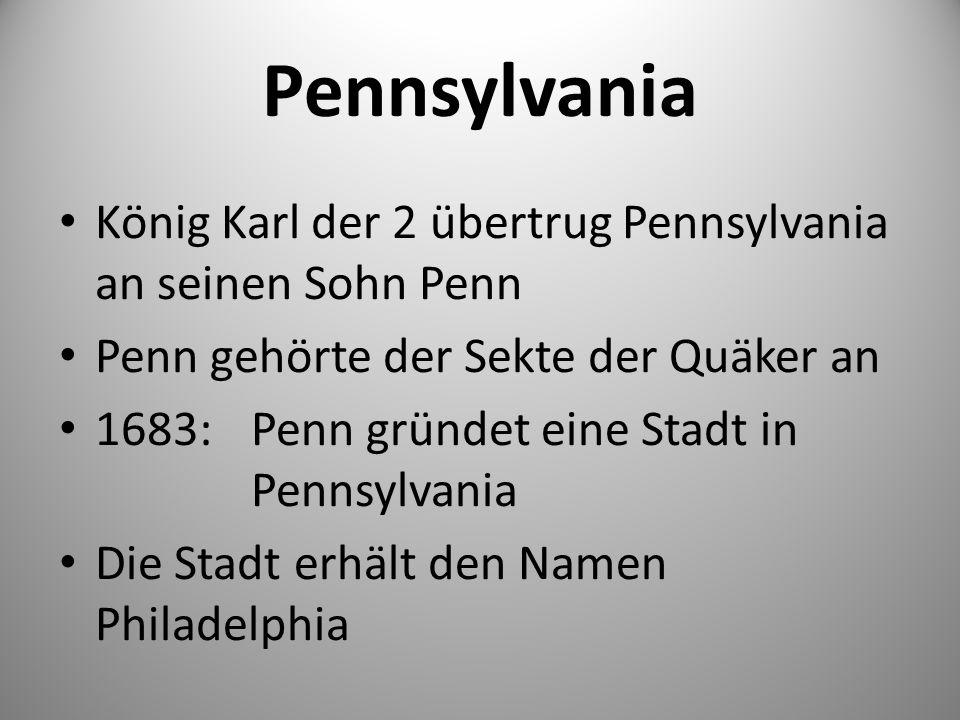 Pennsylvania König Karl der 2 übertrug Pennsylvania an seinen Sohn Penn. Penn gehörte der Sekte der Quäker an.