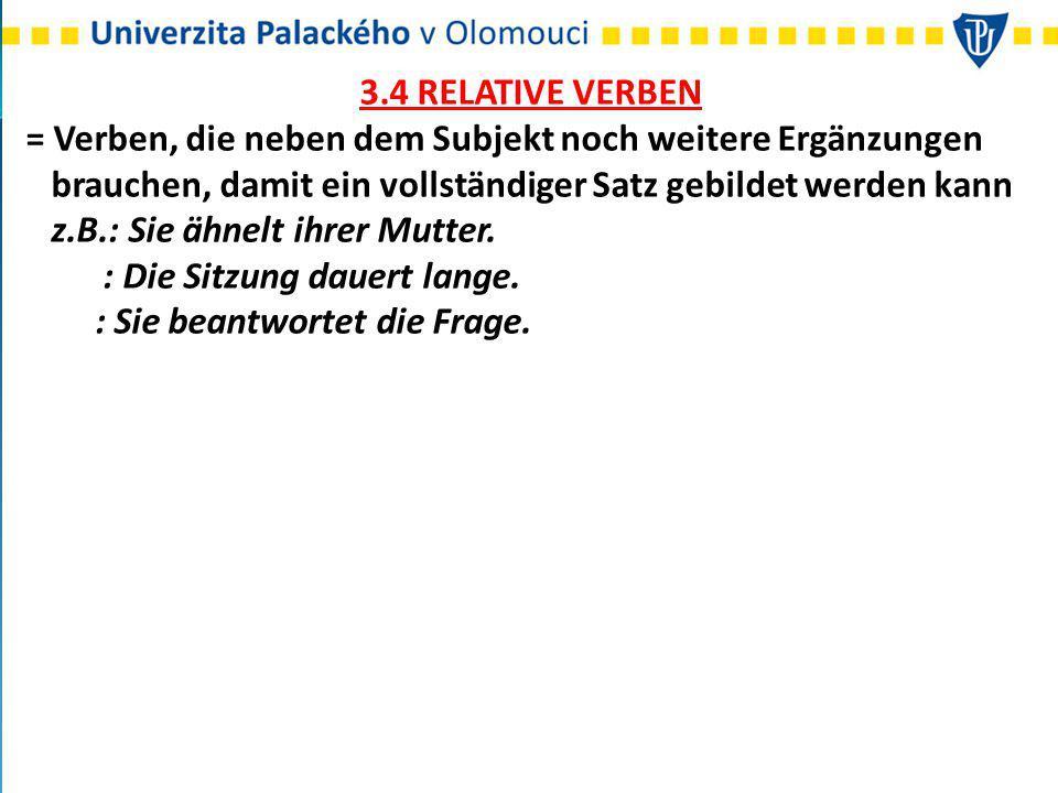 3.4 RELATIVE VERBEN = Verben, die neben dem Subjekt noch weitere Ergänzungen. brauchen, damit ein vollständiger Satz gebildet werden kann.