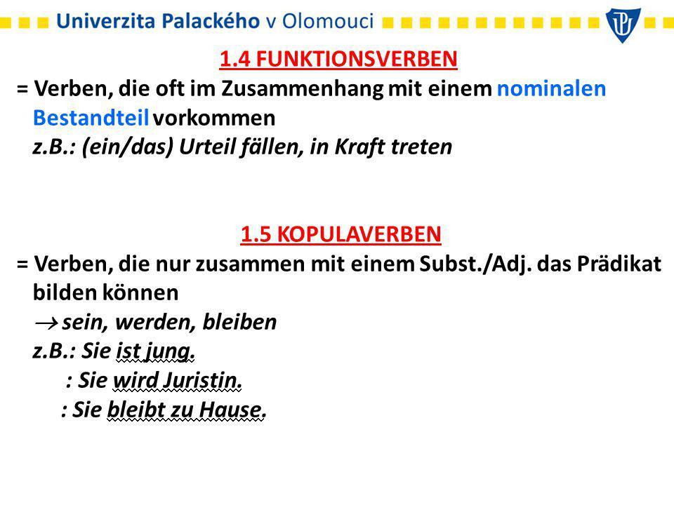 1.4 FUNKTIONSVERBEN = Verben, die oft im Zusammenhang mit einem nominalen. Bestandteil vorkommen. z.B.: (ein/das) Urteil fällen, in Kraft treten.