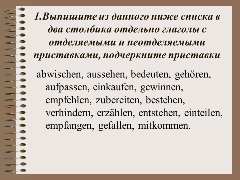 1.Выпишите из данного ниже списка в два столбика отдельно глаголы с отделяемыми и неотделяемыми приставками, подчеркните приставки