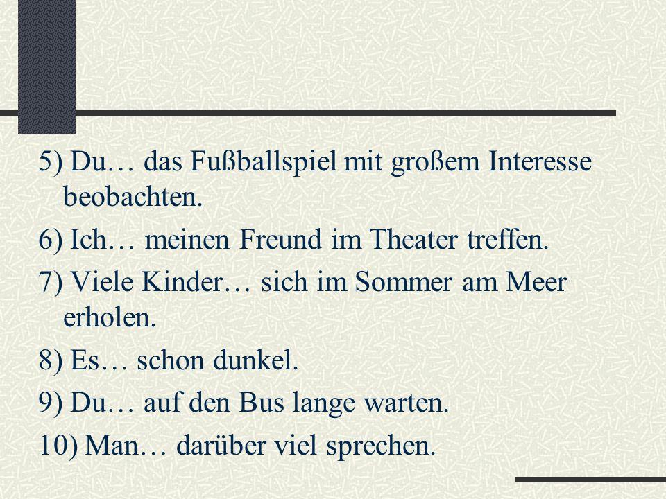 5) Du… das Fußballspiel mit großem Interesse beobachten