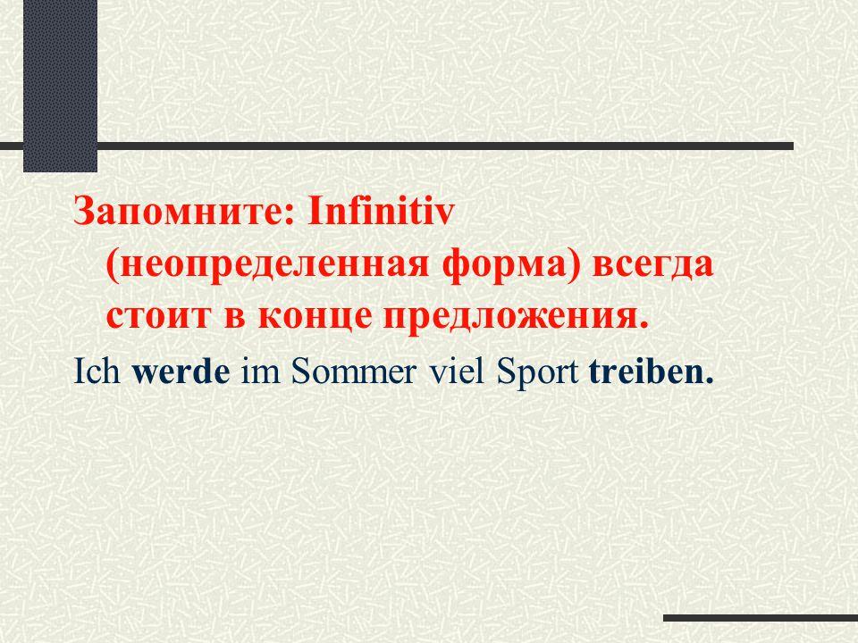 Запомните: Infinitiv (неопределенная форма) всегда стоит в конце предложения.