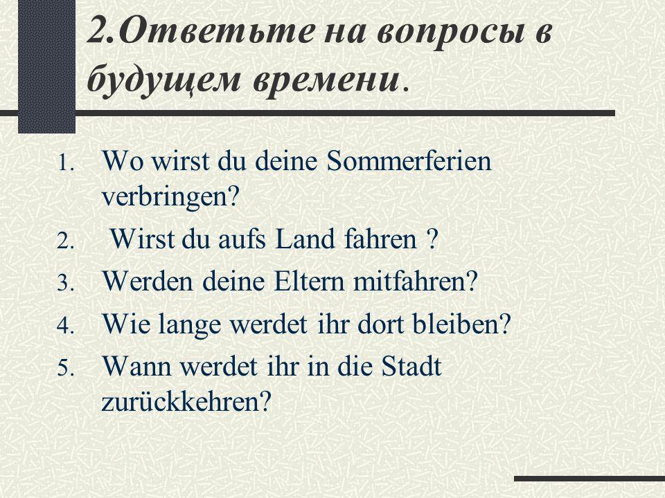 2.Ответьте на вопросы в будущем времени.