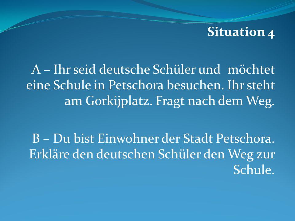 Situation 4 A – Ihr seid deutsche Schüler und möchtet eine Schule in Petschora besuchen. Ihr steht am Gorkijplatz. Fragt nach dem Weg.