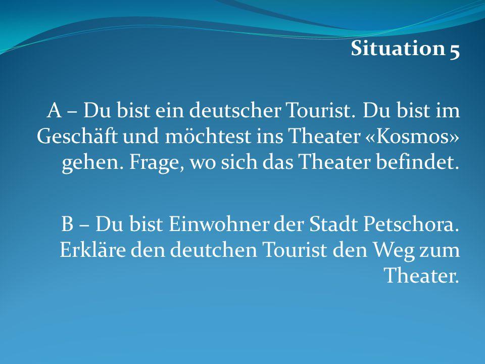 Situation 5 A – Du bist ein deutscher Tourist. Du bist im Geschäft und möchtest ins Theater «Kosmos» gehen. Frage, wo sich das Theater befindet.