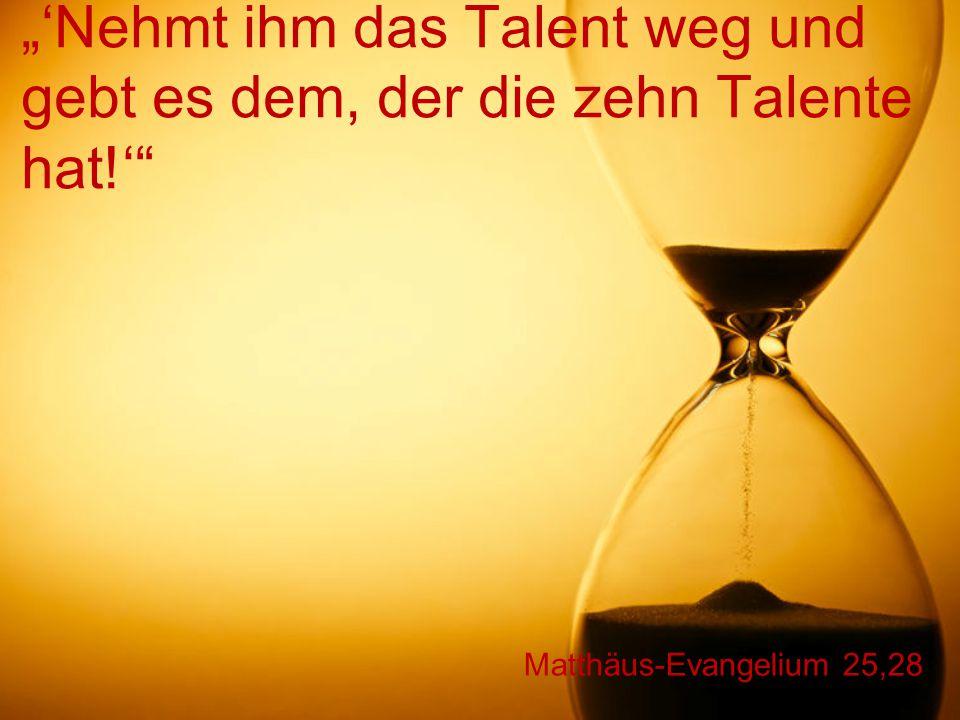 """""""'Nehmt ihm das Talent weg und gebt es dem, der die zehn Talente hat"""