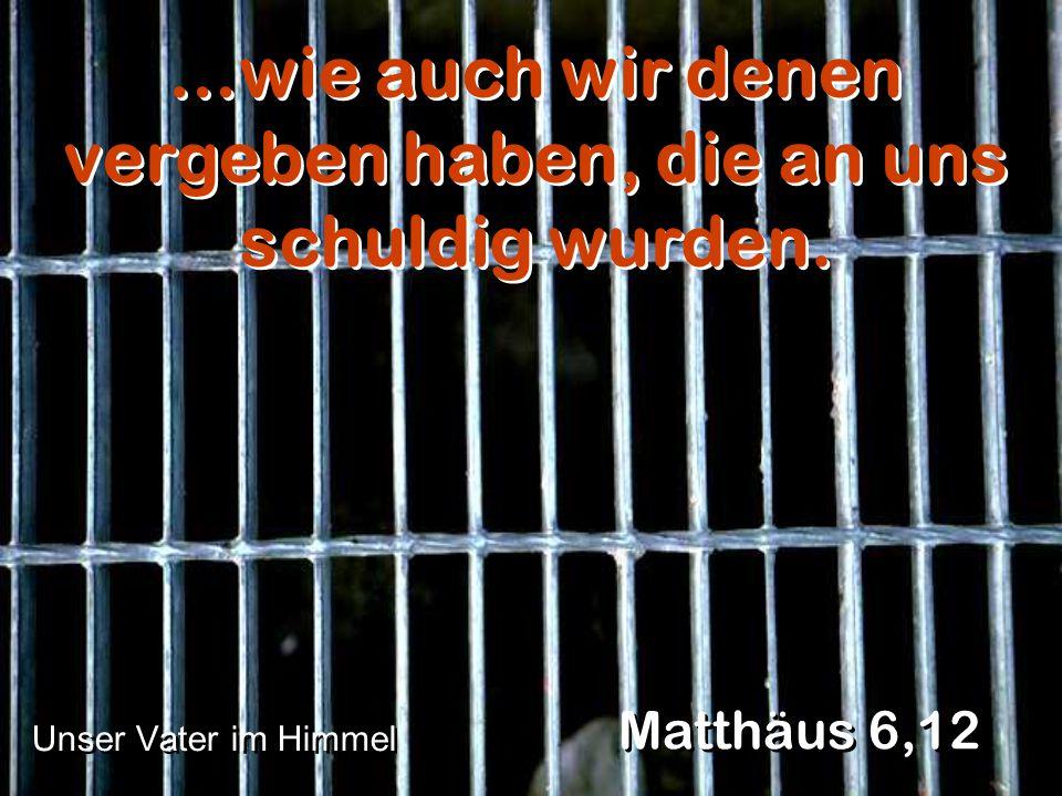 …wie auch wir denen vergeben haben, die an uns schuldig wurden.
