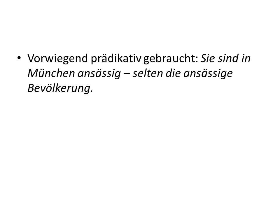 Vorwiegend prädikativ gebraucht: Sie sind in München ansässig – selten die ansässige Bevölkerung.