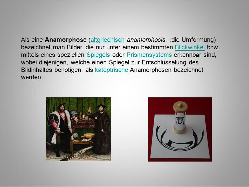 """Als eine Anamorphose (altgriechisch anamorphosis, """"die Umformung) bezeichnet man Bilder, die nur unter einem bestimmten Blickwinkel bzw."""