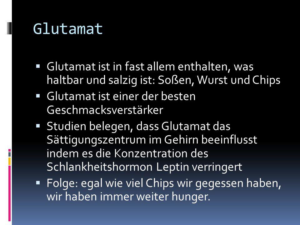 Glutamat Glutamat ist in fast allem enthalten, was haltbar und salzig ist: Soßen, Wurst und Chips.