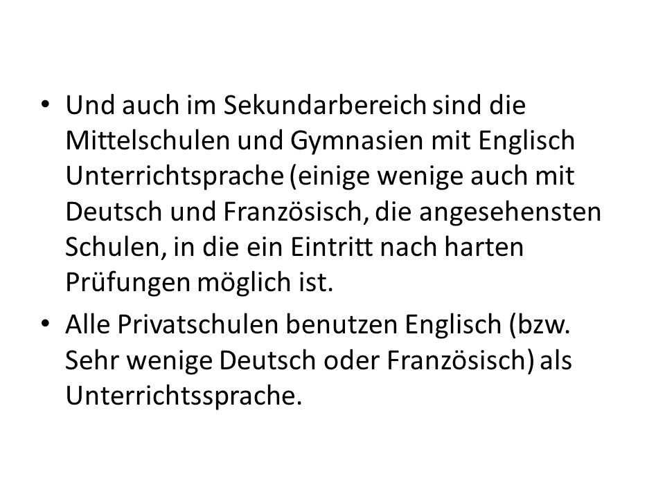 Und auch im Sekundarbereich sind die Mittelschulen und Gymnasien mit Englisch Unterrichtsprache (einige wenige auch mit Deutsch und Französisch, die angesehensten Schulen, in die ein Eintritt nach harten Prüfungen möglich ist.