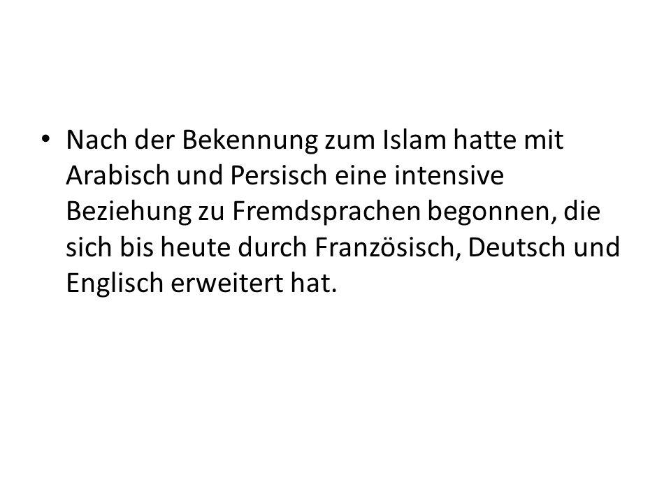 Nach der Bekennung zum Islam hatte mit Arabisch und Persisch eine intensive Beziehung zu Fremdsprachen begonnen, die sich bis heute durch Französisch, Deutsch und Englisch erweitert hat.