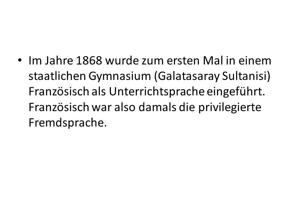 Im Jahre 1868 wurde zum ersten Mal in einem staatlichen Gymnasium (Galatasaray Sultanisi) Französisch als Unterrichtsprache eingeführt.