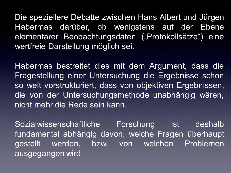"""Die speziellere Debatte zwischen Hans Albert und Jürgen Habermas darüber, ob wenigstens auf der Ebene elementarer Beobachtungsdaten (""""Protokollsätze ) eine wertfreie Darstellung möglich sei."""