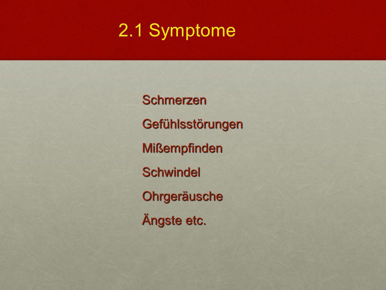 2.1 Symptome Schmerzen Gefühlsstörungen Mißempfinden Schwindel Ohrgeräusche Ängste etc.