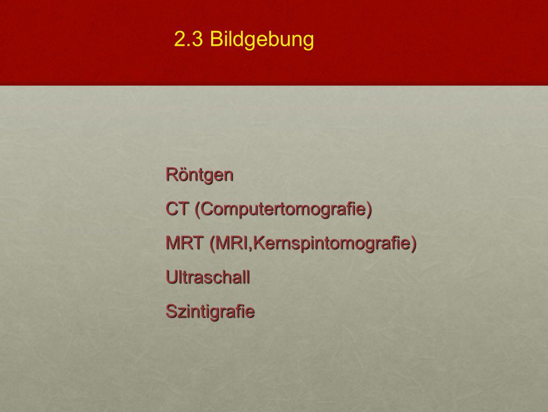 2.3 Bildgebung Röntgen CT (Computertomografie) MRT (MRI,Kernspintomografie) Ultraschall Szintigrafie